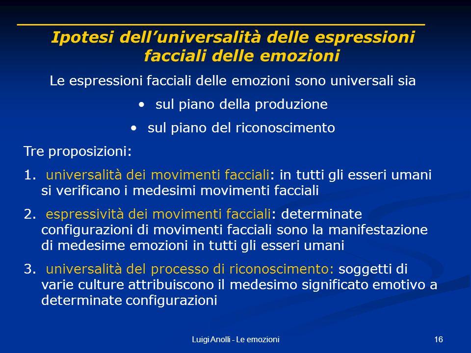 16Luigi Anolli - Le emozioni Ipotesi delluniversalità delle espressioni facciali delle emozioni Le espressioni facciali delle emozioni sono universali