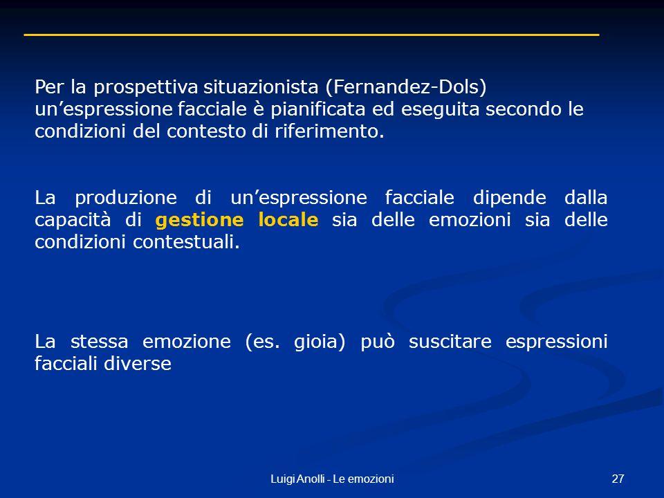 27Luigi Anolli - Le emozioni Per la prospettiva situazionista (Fernandez-Dols) unespressione facciale è pianificata ed eseguita secondo le condizioni