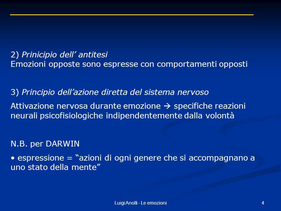 4Luigi Anolli - Le emozioni 2) Prinicipio dell antitesi Emozioni opposte sono espresse con comportamenti opposti 3) Principio dellazione diretta del s