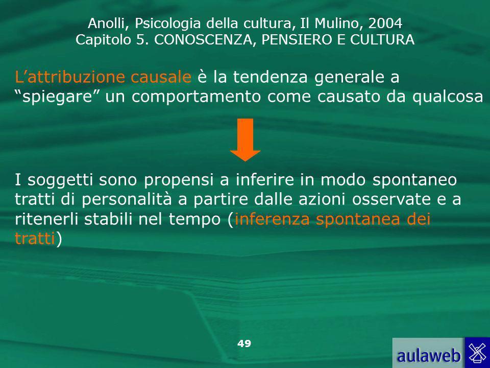 Anolli, Psicologia della cultura, Il Mulino, 2004 Capitolo 5. CONOSCENZA, PENSIERO E CULTURA 49 Lattribuzione causale è la tendenza generale a spiegar