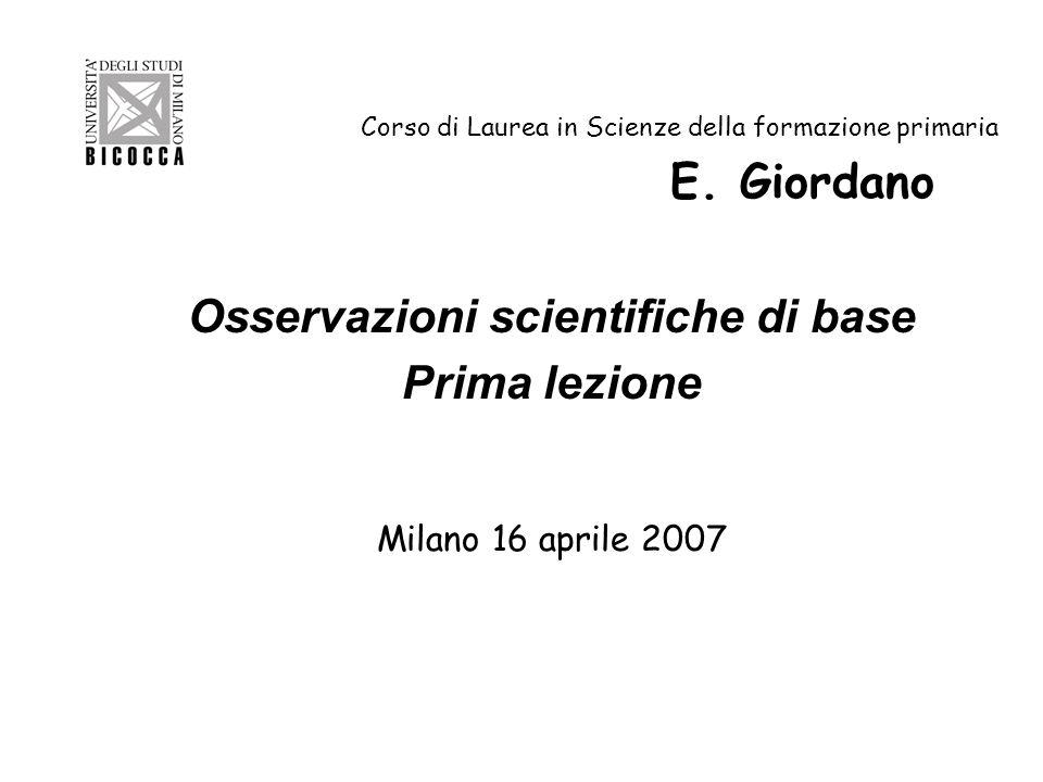 Corso di Laurea in Scienze della formazione primaria E. Giordano Osservazioni scientifiche di base Prima lezione Milano 16 aprile 2007