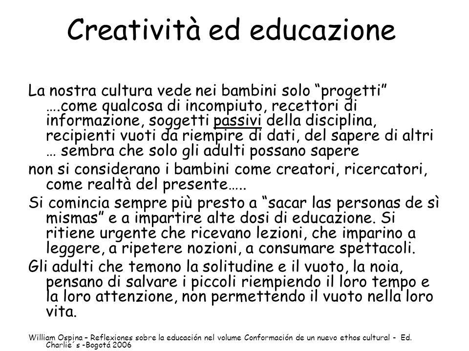 Creatività ed educazione La nostra cultura vede nei bambini solo progetti ….come qualcosa di incompiuto, recettori di informazione, soggetti passivi d