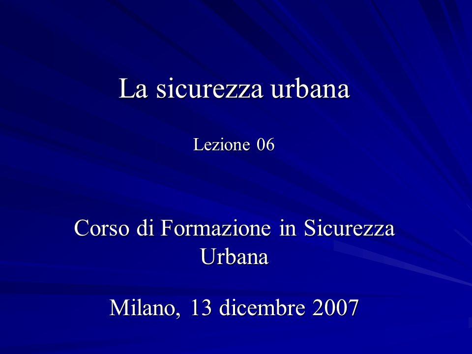 La sicurezza urbana Lezione 06 Corso di Formazione in Sicurezza Urbana Milano, 13 dicembre 2007