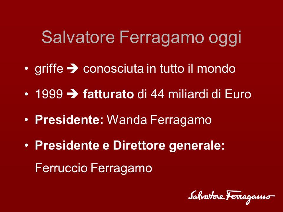 Salvatore Ferragamo oggi griffe conosciuta in tutto il mondo 1999 fatturato di 44 miliardi di Euro Presidente: Wanda Ferragamo Presidente e Direttore