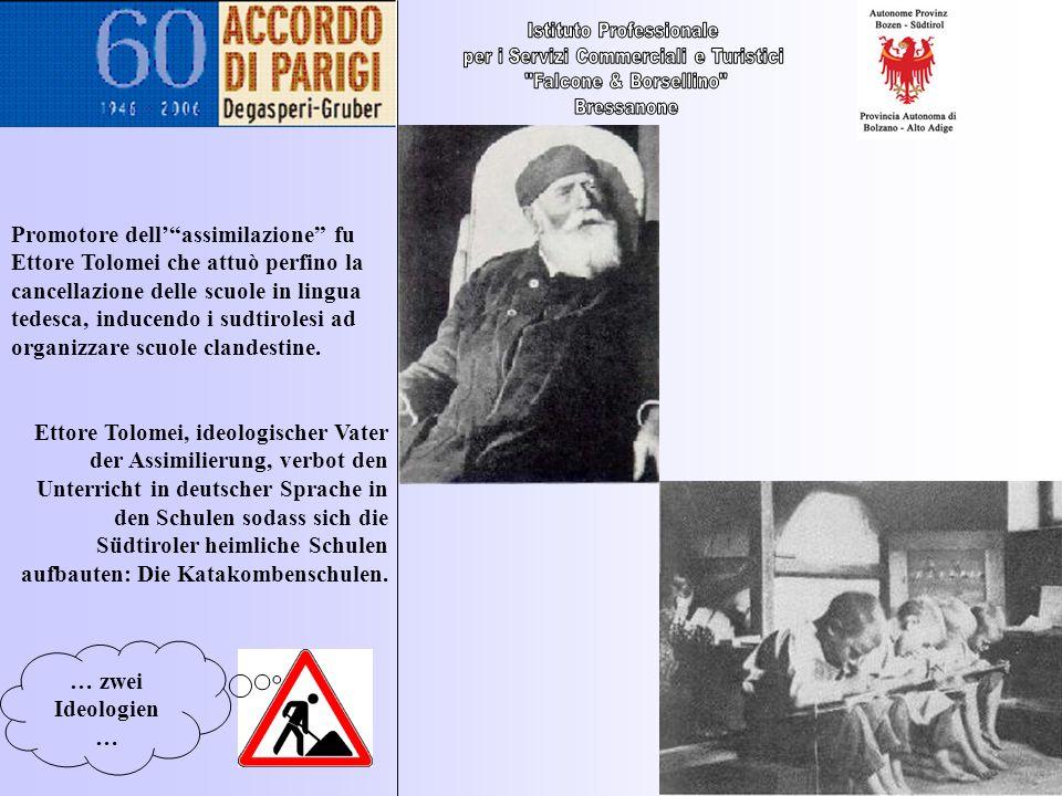 … zwei Ideologien … Promotore dellassimilazione fu Ettore Tolomei che attuò perfino la cancellazione delle scuole in lingua tedesca, inducendo i sudti