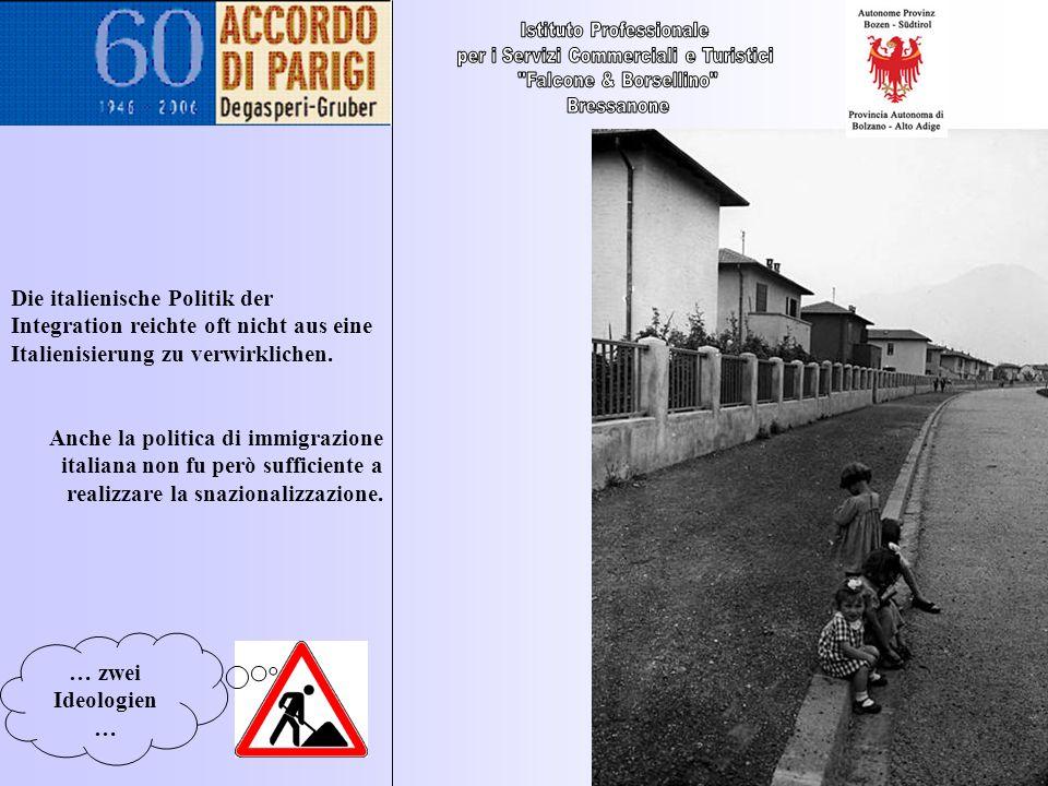 … zwei Ideologien … Die italienische Politik der Integration reichte oft nicht aus eine Italienisierung zu verwirklichen. Anche la politica di immigra