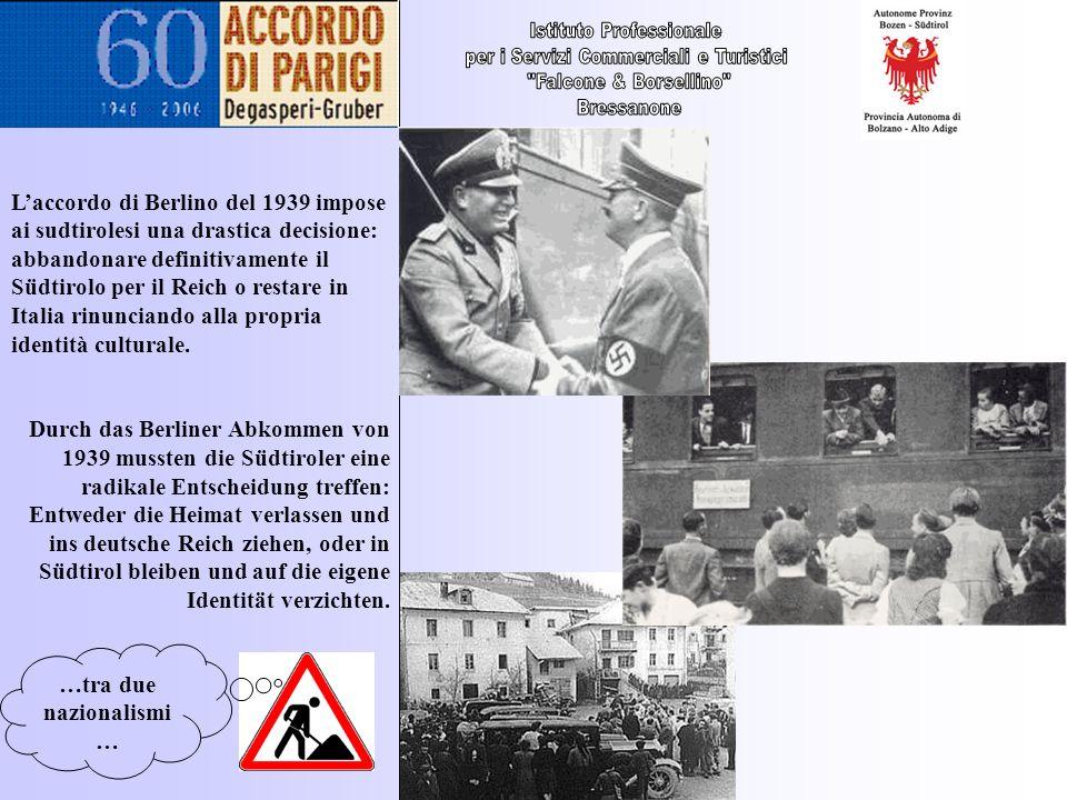 …tra due nazionalismi … Laccordo di Berlino del 1939 impose ai sudtirolesi una drastica decisione: abbandonare definitivamente il Südtirolo per il Rei