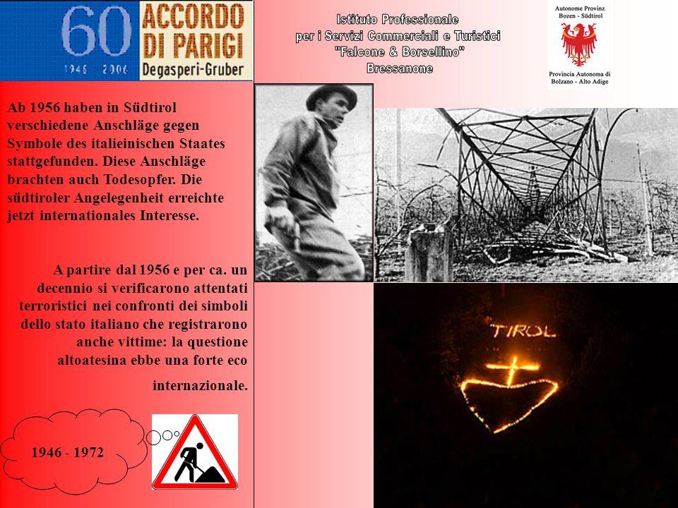 1946 - 1972 Ab 1956 haben in Südtirol verschiedene Anschläge gegen Symbole des italieinischen Staates stattgefunden. Diese Anschläge brachten auch Tod