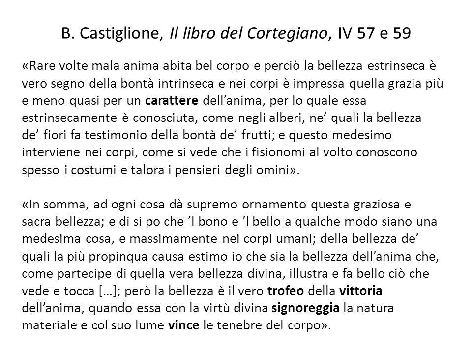 B. Castiglione, Il libro del Cortegiano, IV 57 e 59 «Rare volte mala anima abita bel corpo e perciò la bellezza estrinseca è vero segno della bontà in