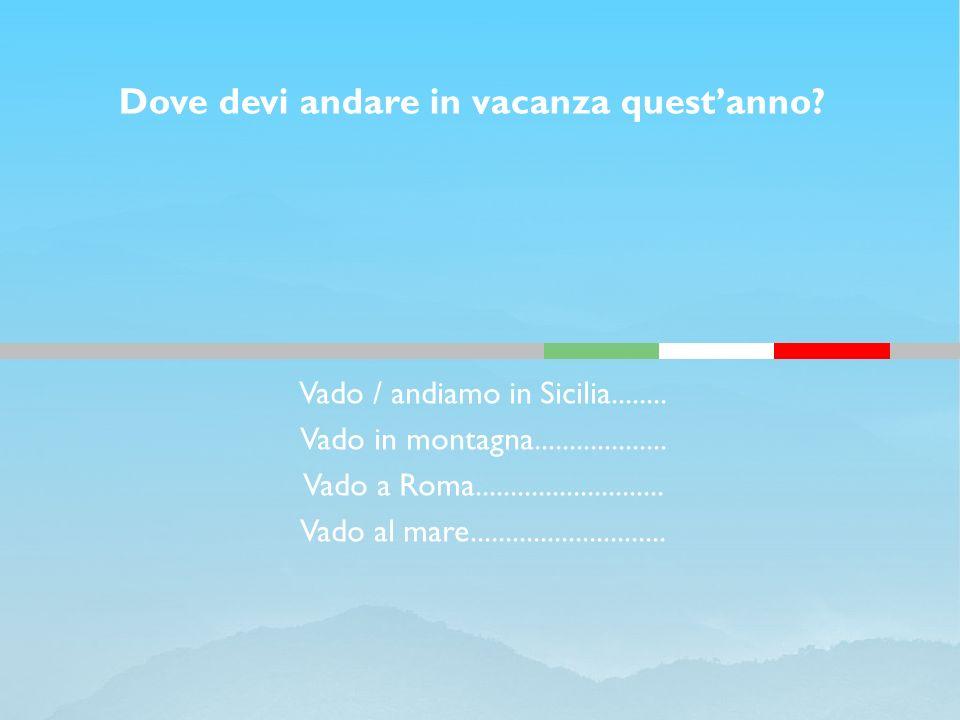 Vado / andiamo in Sicilia........ Vado in montagna................... Vado a Roma........................... Vado al mare............................