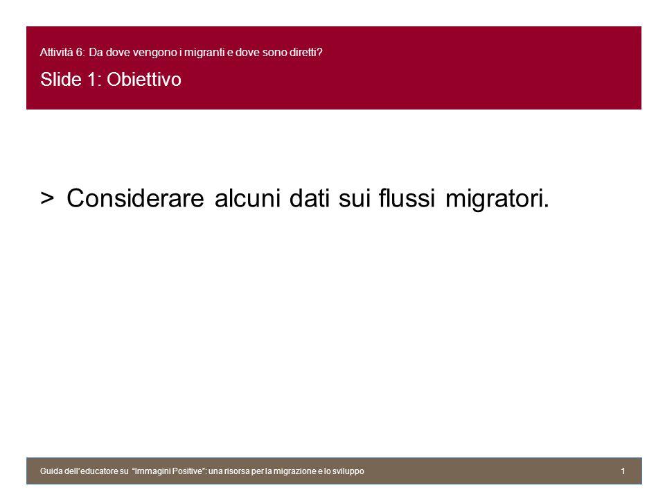 Attività 6: Da dove vengono i migranti e dove sono diretti? Slide 1: Obiettivo >Considerare alcuni dati sui flussi migratori. Guida delleducatore su I