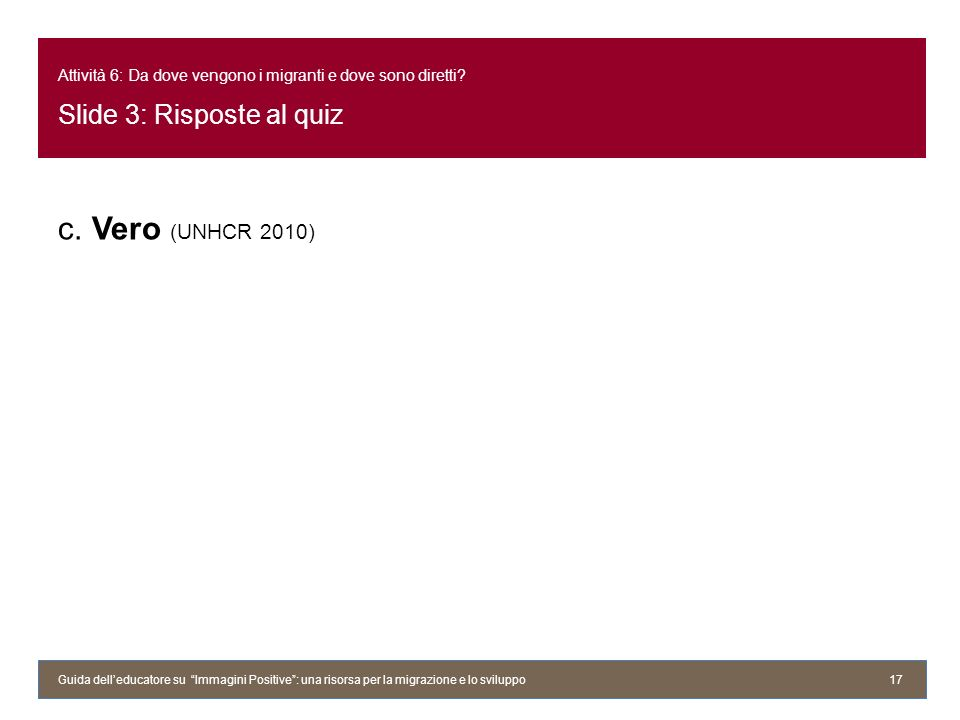 Attività 6: Da dove vengono i migranti e dove sono diretti? Slide 3: Risposte al quiz c. Vero (UNHCR 2010) Guida delleducatore su Immagini Positive: u