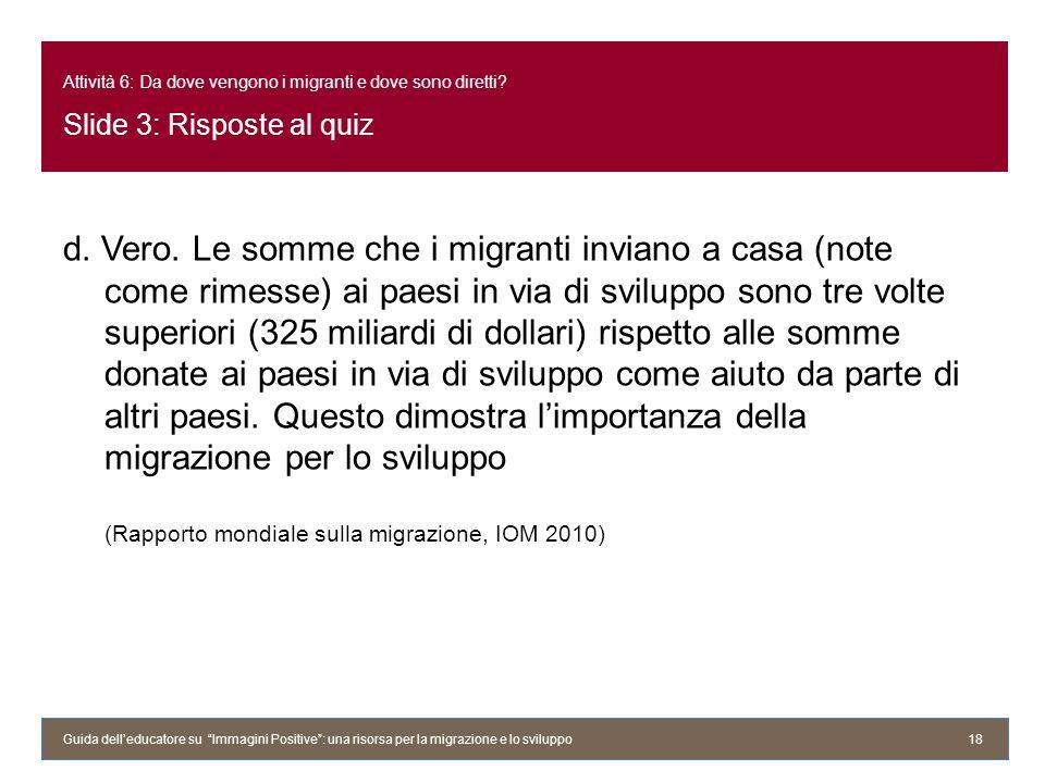Attività 6: Da dove vengono i migranti e dove sono diretti? Slide 3: Risposte al quiz d. Vero. Le somme che i migranti inviano a casa (note come rimes