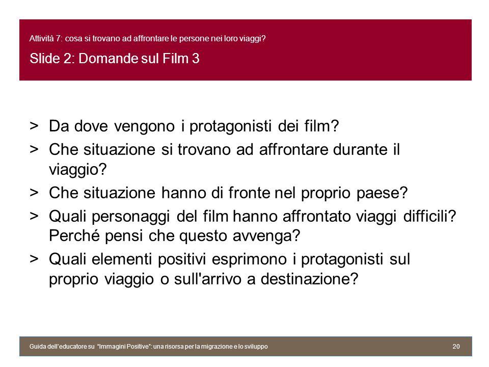 Attività 7: cosa si trovano ad affrontare le persone nei loro viaggi? Slide 2: Domande sul Film 3 >Da dove vengono i protagonisti dei film? >Che situa