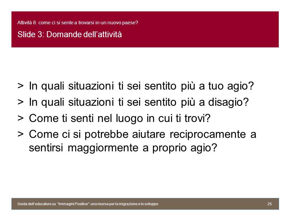 Attività 8: come ci si sente a trovarsi in un nuovo paese? Slide 3: Domande dellattività >In quali situazioni ti sei sentito più a tuo agio? >In quali
