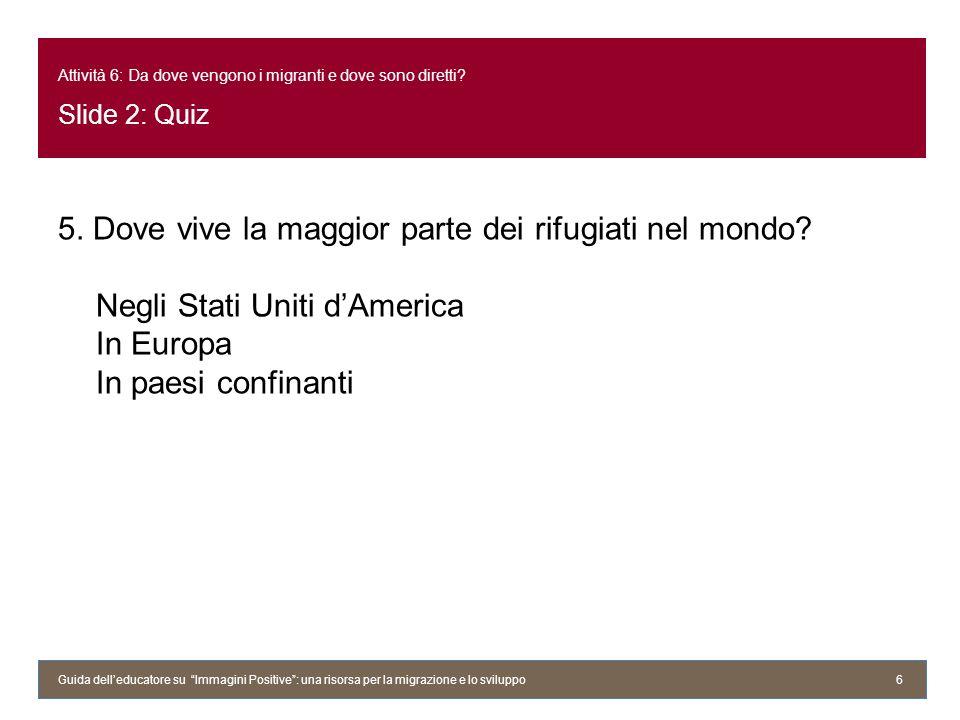 Attività 6: Da dove vengono i migranti e dove sono diretti? Slide 2: Quiz 5. Dove vive la maggior parte dei rifugiati nel mondo? Negli Stati Uniti dAm