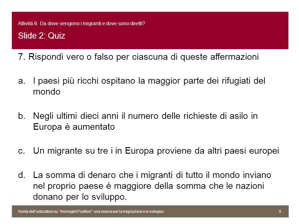 Attività 6: Da dove vengono i migranti e dove sono diretti? Slide 2: Quiz 7. Rispondi vero o falso per ciascuna di queste affermazioni a.I paesi più r