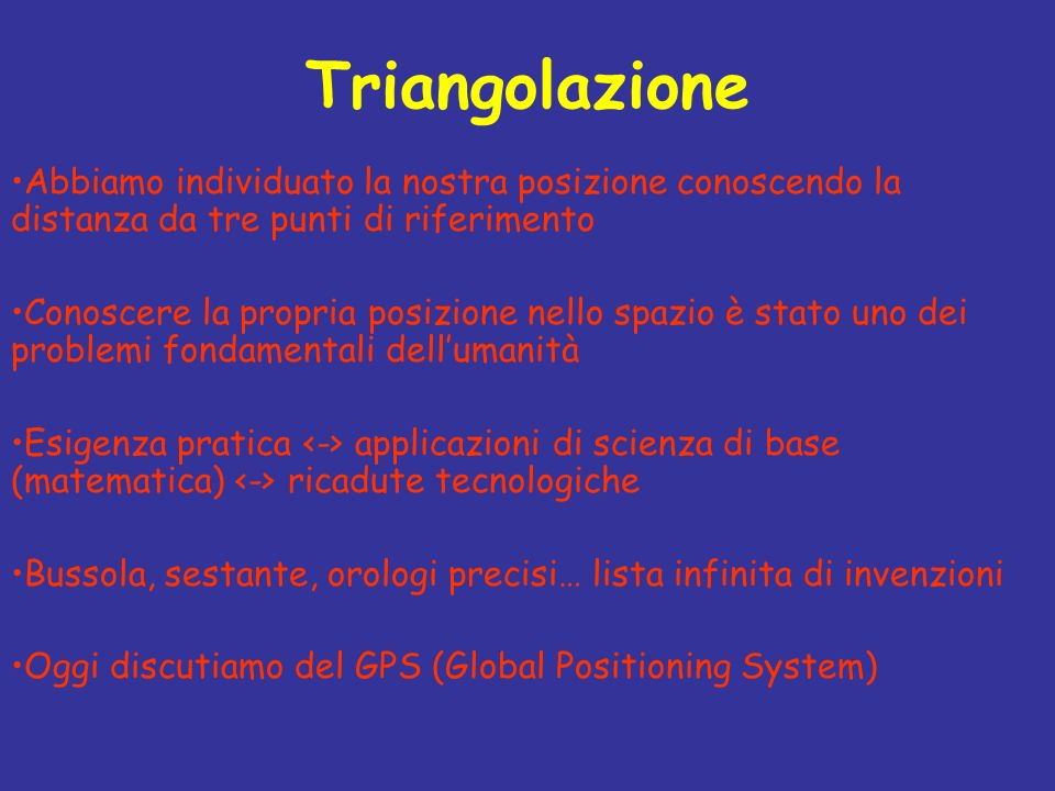 Triangolazione Abbiamo individuato la nostra posizione conoscendo la distanza da tre punti di riferimento Conoscere la propria posizione nello spazio