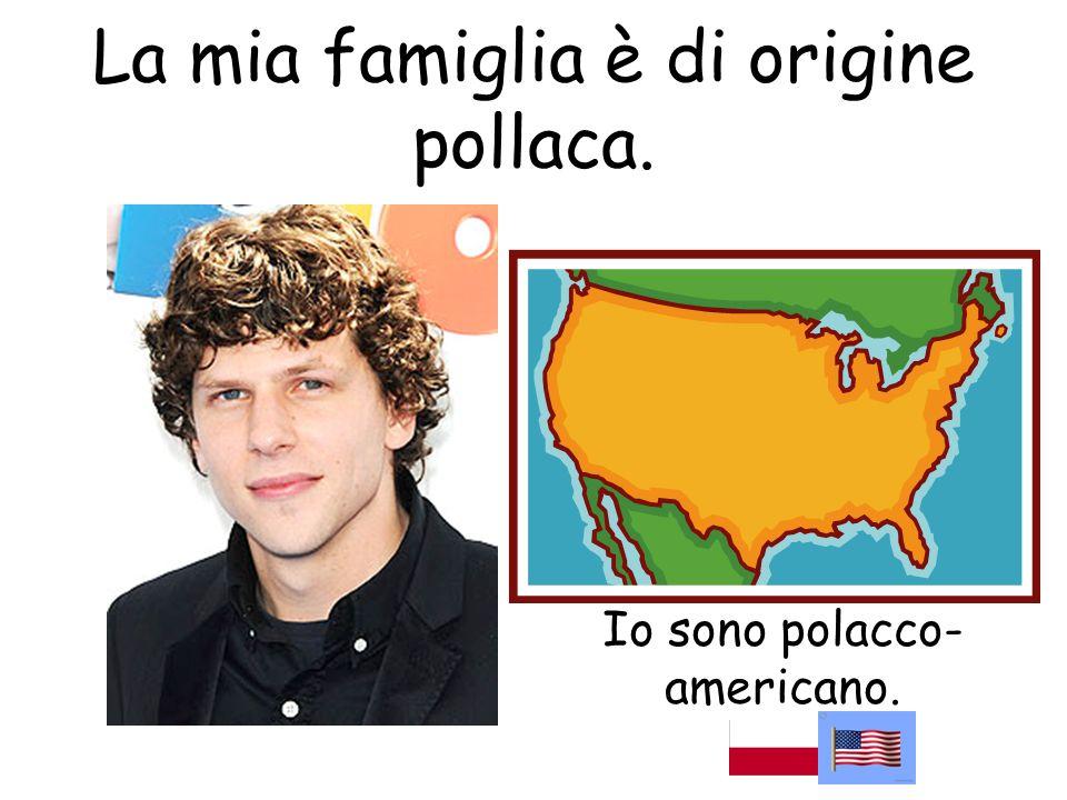Io sono polacco- americano. La mia famiglia è di origine pollaca.