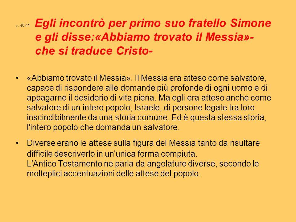 v. 40-41 Egli incontrò per primo suo fratello Simone e gli disse:«Abbiamo trovato il Messia»- che si traduce Cristo- «Abbiamo trovato il Messia». Il M