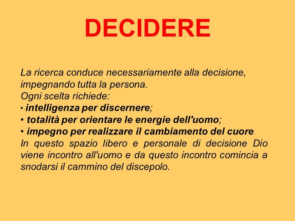 DECIDERE La ricerca conduce necessariamente alla decisione, impegnando tutta la persona.