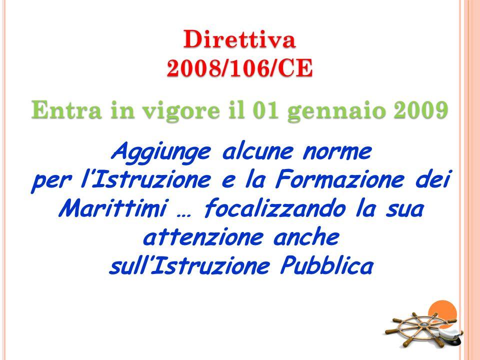 Direttiva2008/106/CE Entra in vigore il 01 gennaio 2009 Aggiunge alcune norme per lIstruzione e la Formazione dei Marittimi … focalizzando la sua atte