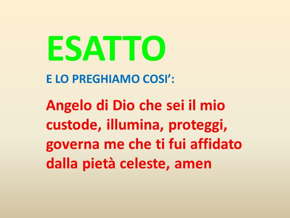ESATTO E LO PREGHIAMO COSI: Angelo di Dio che sei il mio custode, illumina, proteggi, governa me che ti fui affidato dalla pietà celeste, amen