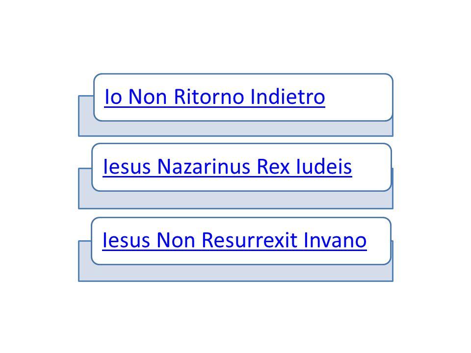 Io Non Ritorno IndietroIesus Nazarinus Rex IudeisIesus Non Resurrexit Invano