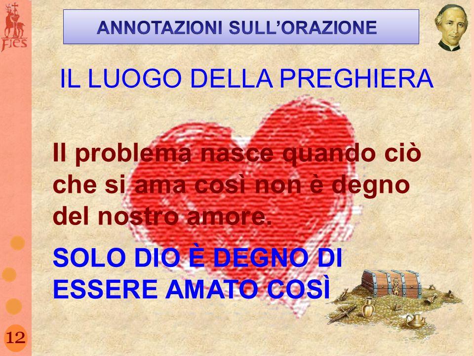 12 IL LUOGO DELLA PREGHIERA Il problema nasce quando ciò che si ama così non è degno del nostro amore. SOLO DIO È DEGNO DI ESSERE AMATO COSÌ