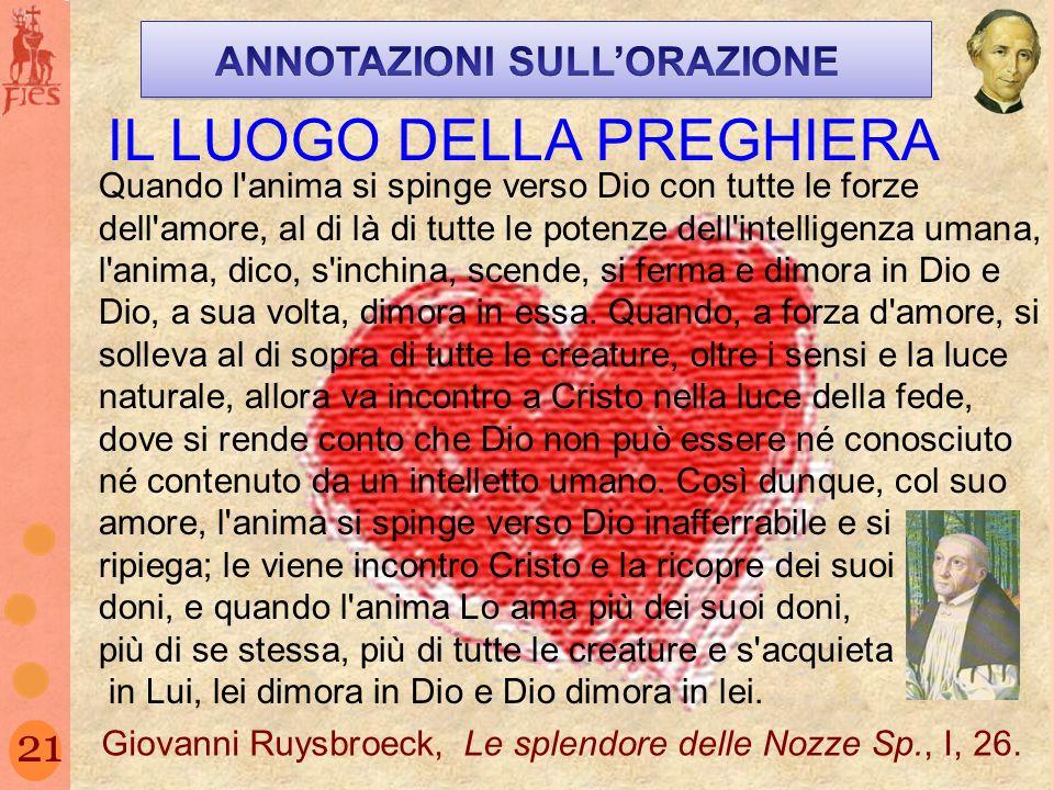 21 IL LUOGO DELLA PREGHIERA Quando l'anima si spinge verso Dio con tutte le forze dell'amore, al di là di tutte le potenze dell'intelligenza umana, l'