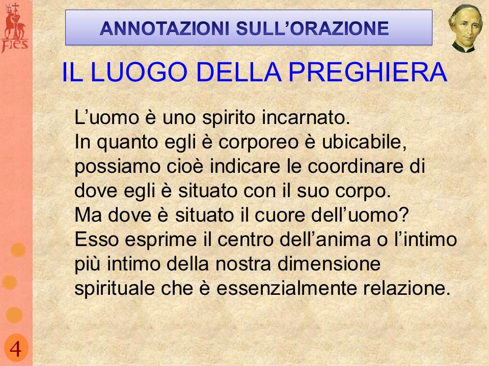 4 IL LUOGO DELLA PREGHIERA Luomo è uno spirito incarnato. In quanto egli è corporeo è ubicabile, possiamo cioè indicare le coordinare di dove egli è s
