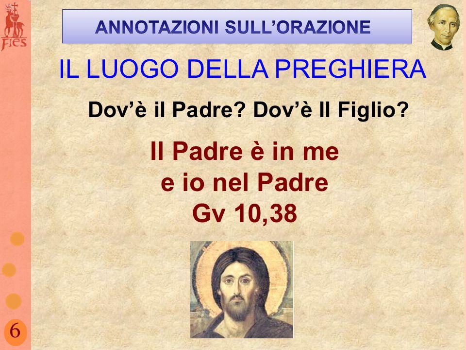 6 IL LUOGO DELLA PREGHIERA Il Padre è in me e io nel Padre Gv 10,38 Dovè il Padre? Dovè Il Figlio?