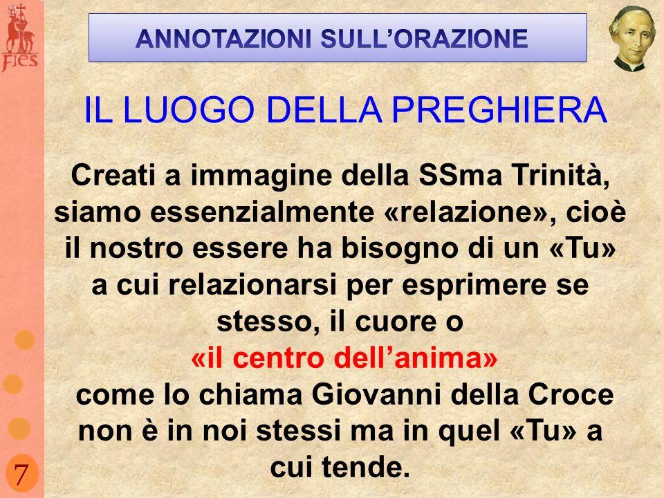 7 IL LUOGO DELLA PREGHIERA Creati a immagine della SSma Trinità, siamo essenzialmente «relazione», cioè il nostro essere ha bisogno di un «Tu» a cui r