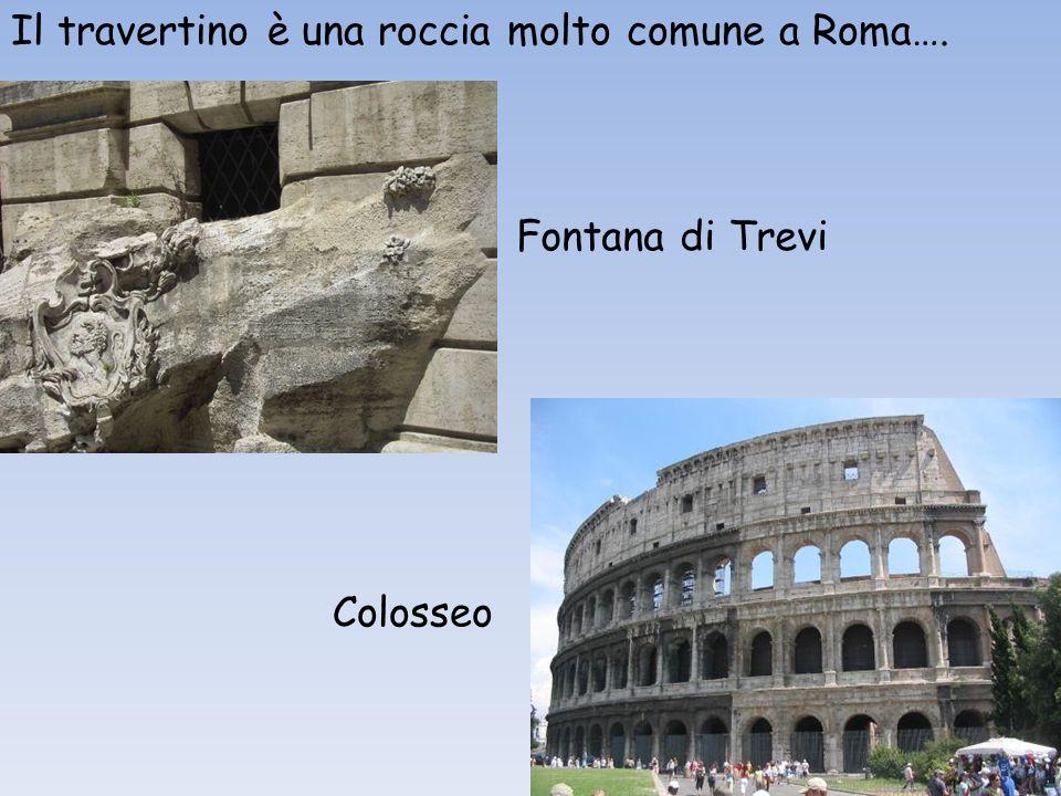 Il travertino è una roccia molto comune a Roma…. Fontana di Trevi Colosseo