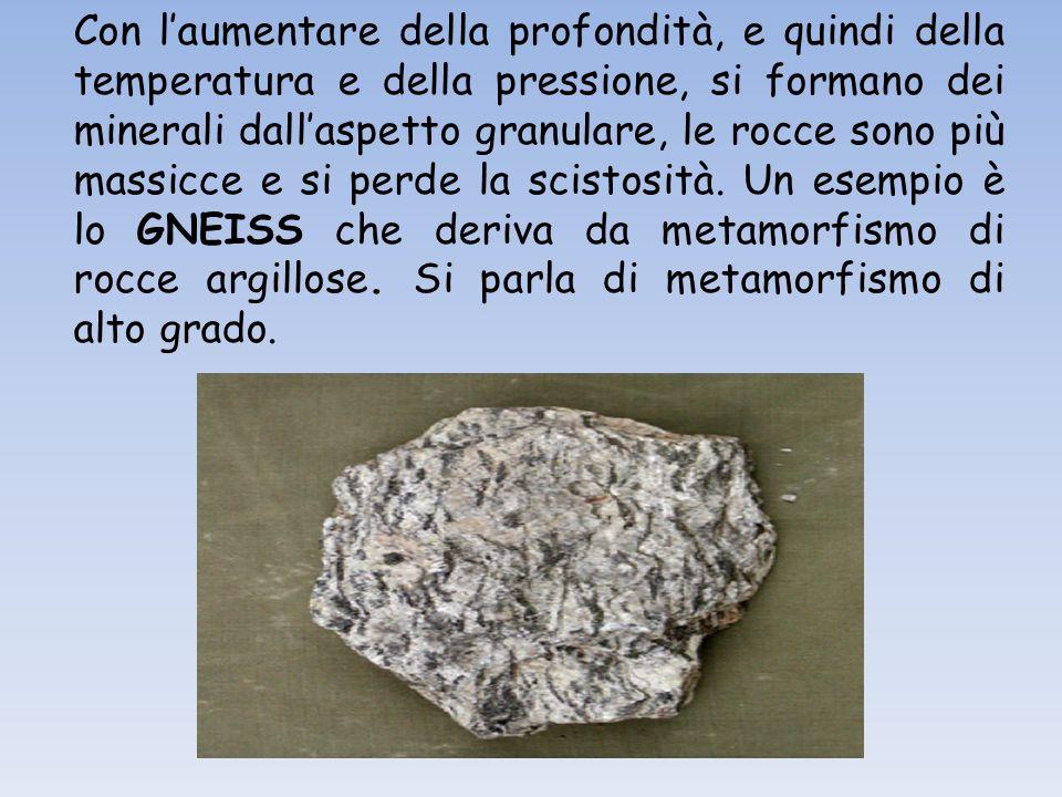 Con laumentare della profondità, e quindi della temperatura e della pressione, si formano dei minerali dallaspetto granulare, le rocce sono più massicce e si perde la scistosità.