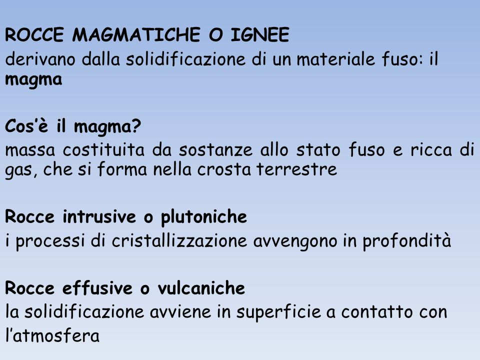 ROCCE MAGMATICHE O IGNEE derivano dalla solidificazione di un materiale fuso: il magma Cosè il magma? massa costituita da sostanze allo stato fuso e r