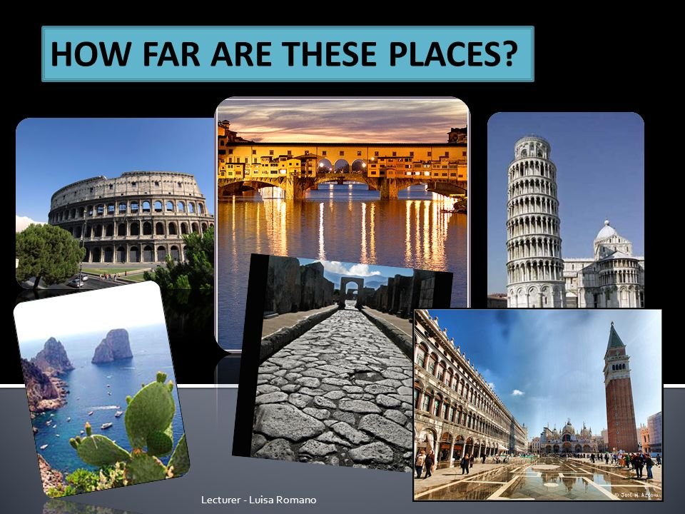 Lecturer - Luisa Romano HOW FAR ARE THESE PLACES