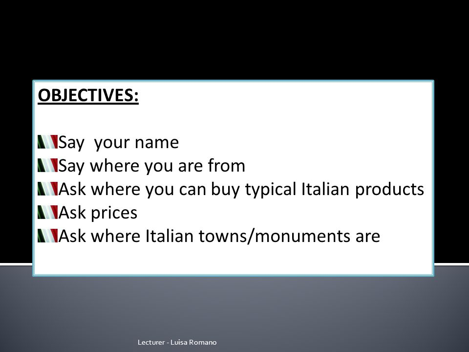 Lecturer - Luisa Romano OBJECTIVES: Say your name Say where you are from Ask where you can buy typical Italian products Ask prices Ask where Italian towns/monuments are