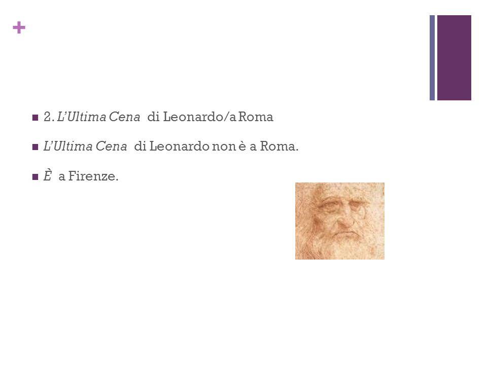 + 2. LUltima Cena di Leonardo/a Roma LUltima Cena di Leonardo non è a Roma. È a Firenze.