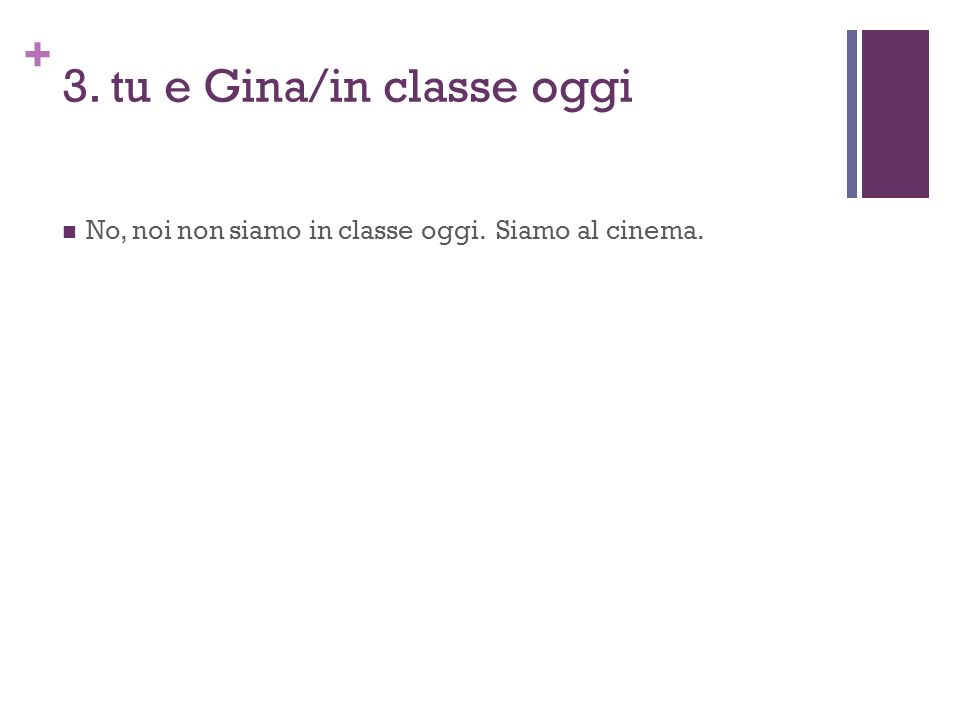 + 3. tu e Gina/in classe oggi No, noi non siamo in classe oggi. Siamo al cinema.