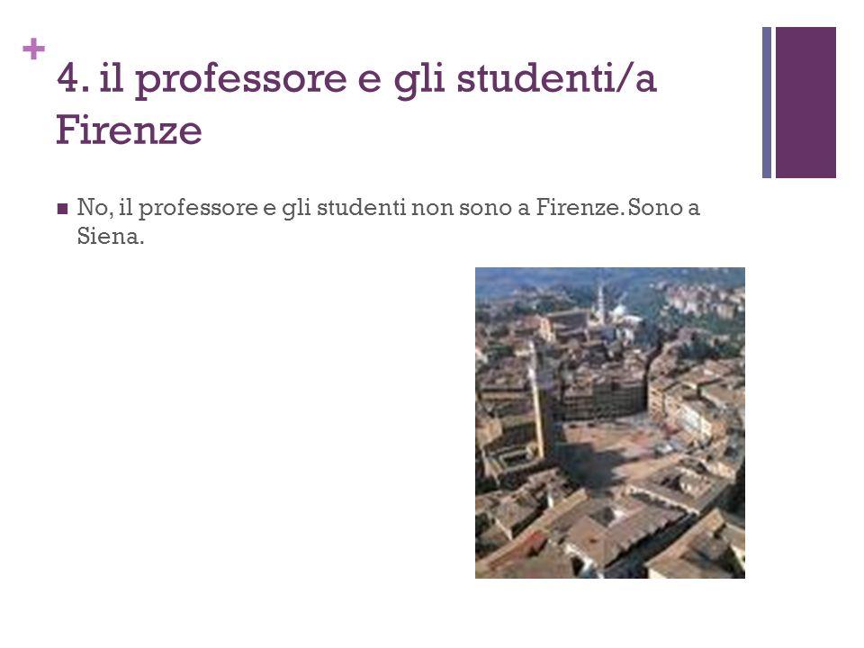 + 4. il professore e gli studenti/a Firenze No, il professore e gli studenti non sono a Firenze. Sono a Siena.