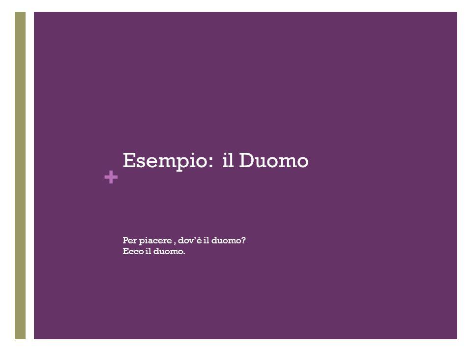 + Esempio: il Duomo Per piacere, dovè il duomo? Ecco il duomo.