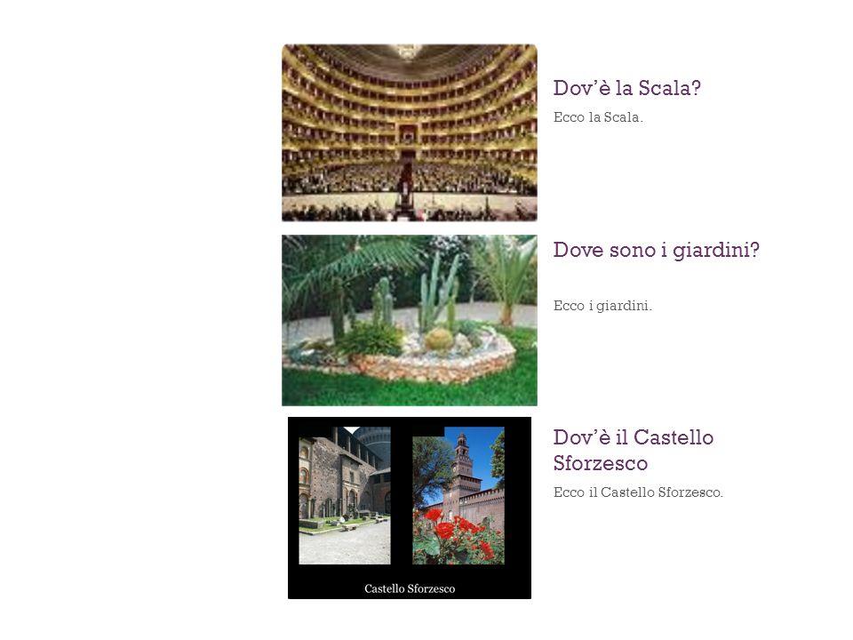 Ecco la Scala. Dovè la Scala? Ecco i giardini. Dove sono i giardini? Ecco il Castello Sforzesco. Dovè il Castello Sforzesco