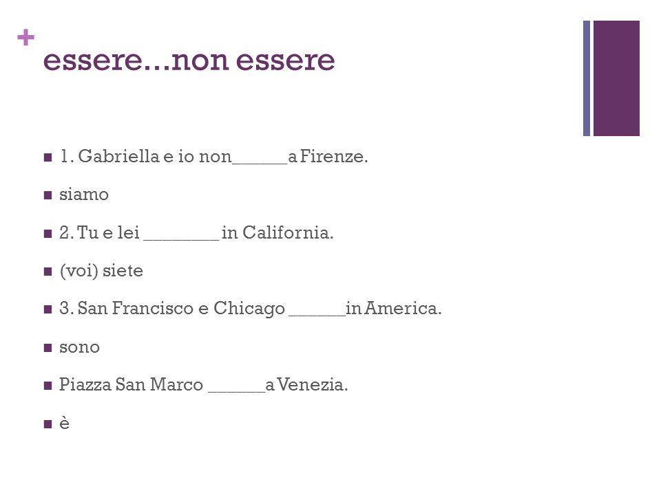 + essere...non essere 1. Gabriella e io non______a Firenze. siamo 2. Tu e lei ________ in California. (voi) siete 3. San Francisco e Chicago ______in