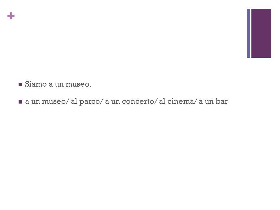+ Siamo a un museo. a un museo/ al parco/ a un concerto/ al cinema/ a un bar