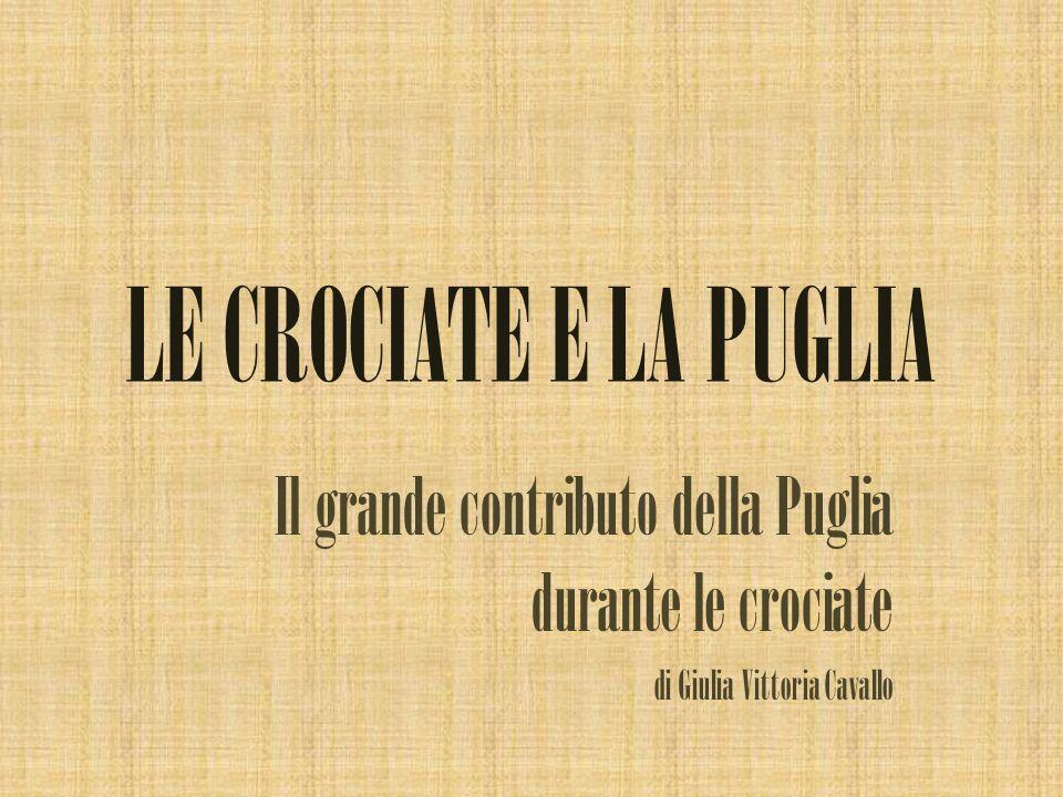 LE CROCIATE E LA PUGLIA Il grande contributo della Puglia durante le crociate di Giulia Vittoria Cavallo
