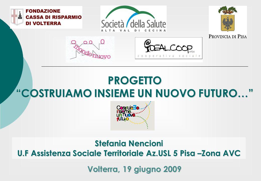 PROGETTO COSTRUIAMO INSIEME UN NUOVO FUTURO… Stefania Nencioni U.F Assistenza Sociale Territoriale Az.USL 5 Pisa –Zona AVC Volterra, 19 giugno 2009