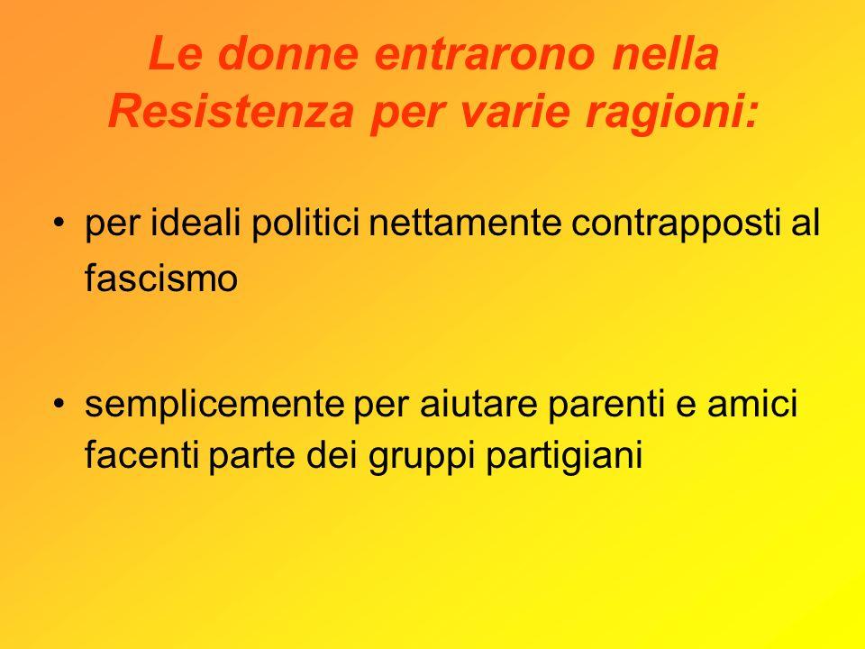 Le donne entrarono nella Resistenza per varie ragioni: per ideali politici nettamente contrapposti al fascismo semplicemente per aiutare parenti e ami