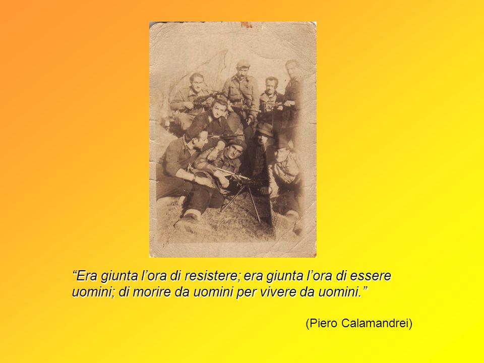 Era giunta lora di resistere; era giunta lora di essere uomini; di morire da uomini per vivere da uomini. (Piero Calamandrei)