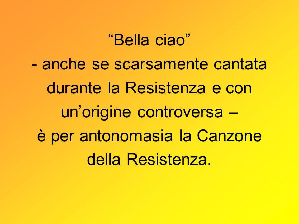 Bella ciao - anche se scarsamente cantata durante la Resistenza e con unorigine controversa – è per antonomasia la Canzone della Resistenza.